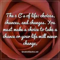 The 3 C's of life: choices, chances, and changes. You must make a choice to take a chance or your life will never change.