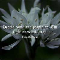 People come and people go. The right ones will stay.