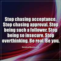 Stop chasing acceptance. Stop chasing approval. Stop being such a follower. Stop being so insecure. Stop overthinking. Be real. Be you.