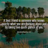 A best friend is someone who knows exactly what you are thinking about just by taking one quick glance at you.