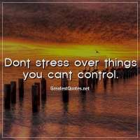 Dont stress over things you cant control.