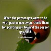 When the person you want to be with pushes you away, thank them for pointing you toward the person you need.