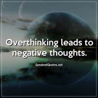 Overthinking leads to negative thoughts.