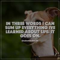 In three words I can sum up everything Ive learned about life: it goes on.