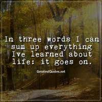 In three words I can sum up everything Ive learned about life: it goes on