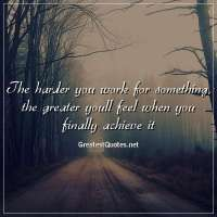 The harder you work for something, the greater youll feel when you finally achieve it