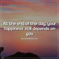 At the end of the day, your happiness still depends on you
