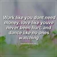 Work like you dont need money, love like youve never been hurt, and dance like no ones watching