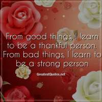 From good things, I learn to be a thankful person. From bad things, I learn to be a strong person
