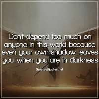 Don't depend too much on anyone in this world because even your own shadow leaves you when you are in darkness