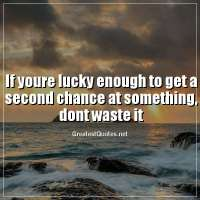 If youre lucky enough to get a second chance at something, dont waste it