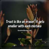 Trust is like an eraser, it gets smaller with each mistake