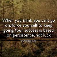 When you think you cant go on, force yourself to keep going. Your success is based on persistence, not luck