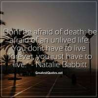 Dont be afraid of death; be afraid of an unlived life. You dont have to live forever, you just have to live. - Natalie Babbitt