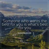 Someone who wants the best for you is what's best for you.