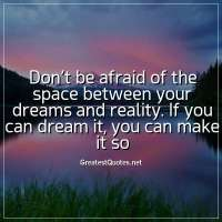 Don't be afraid of the space between your dreams and reality. If you can dream it, you can make it so