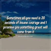 Sometimes all you need is 20 seconds of insane courage and I promise you something great will come from it