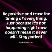 Be positive and trust the timing of everything. Just because it's not happening right now doesn't mean it never will. Stay patient
