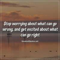 Stop worrying about what can go wrong, and get excited about what can go right.