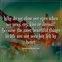 Why do we close our eyes when we pray, cry, kiss or dream? Because the most beautiful things in life are not seen but felt by heart