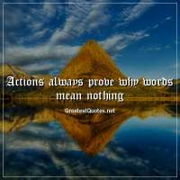 Actions always prove why words mean nothing