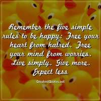 Remember the five simple rules to be happy: Free your heart from hatred. Free your mind from worries. Live simply. Give more. Expect less