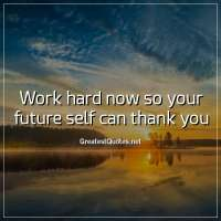 Work hard now so your future self can thank you