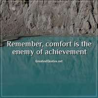 Remember, comfort is the enemy of achievement
