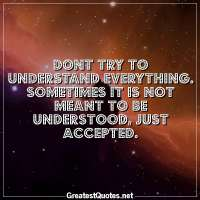 Dont try to understand everything. Sometimes it is not meant to be understood, just accepted