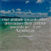 Our attitude towards others determines their attitude towards us. -Earl Nightingale
