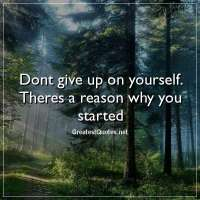 Dont give up on yourself. Theres a reason why you started