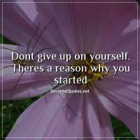 Dont give up on yourself. Theres a reason why you started.