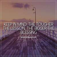 Keep in mind: The tougher the lesson, the bigger the blessing.