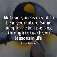 Not everyone is meant to be in your future. Some people are just passing through to teach you lessons in life