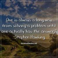 One is always a long way from solving a problem until one actually has the answer. - Stephen Hawking