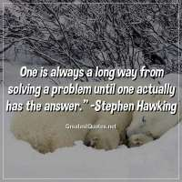 One is always a long way from solving a problem until one actually has the answer. -Stephen Hawking
