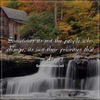 Sometimes its not the people who change, its just their priorities that do