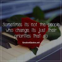 Sometimes its not the people who change, its just their priorities that do.