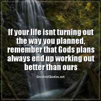 If your life isnt turning out the way you planned, remember that Gods plans always end up working out better than ours
