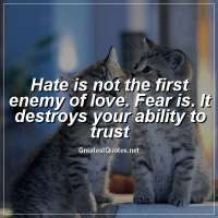 Hate is not the first enemy of love. Fear is. It destroys your ability to trust.