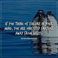 If you think of failure in your mind, you are one step farther away from success