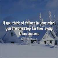 If you think of failure in your mind, you are one step farther away from success.