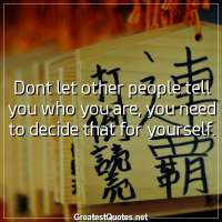 Dont let other people tell you who you are, you need to decide that for yourself
