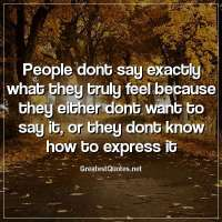 People dont say exactly what they truly feel because they either dont want to say it, or they dont know how to express it.