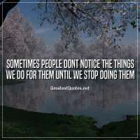 Sometimes people dont notice the things we do for them until we stop doing them.