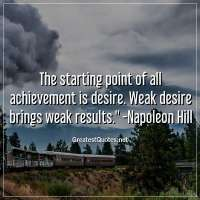 The starting point of all achievement is desire. Weak desire brings weak results. - Napoleon Hill
