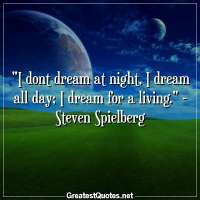 I dont dream at night, I dream all day; I dream for a living. - Steven Spielberg