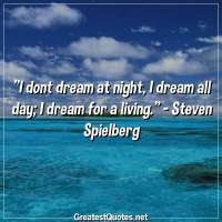 I dont dream at night, I dream all day, I dream for a living. -Steven Spielberg