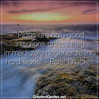 Plans are only good intentions unless they immediately degenerate into hard work. - Peter Drucker.