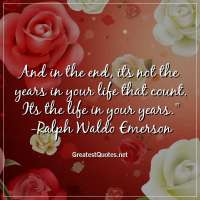 And in the end, its not the years in your life that count. Its the life in your years. -Ralph Waldo Emerson